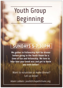 Youth Group Beginning Sundays 5 - 7:30 PM. We gather for dinner in fellowship hall before going to the Youth Room for a time of fun and fellowship. We love to hear how your week was and get to know you even better! Want to volunteer or make dinner? Let us know! Adam Lubbers: youth@chapelhillumc.org