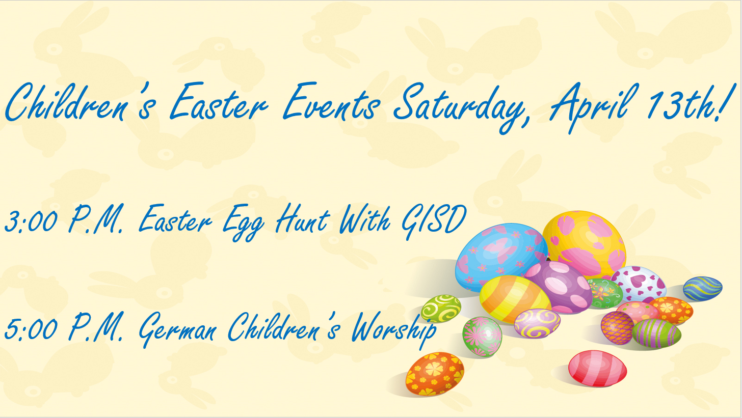 Children's Easter Events Saturday, April 13th! 3 PM Easter Egg Hunt with GISD. 5 PM German Children's Worship
